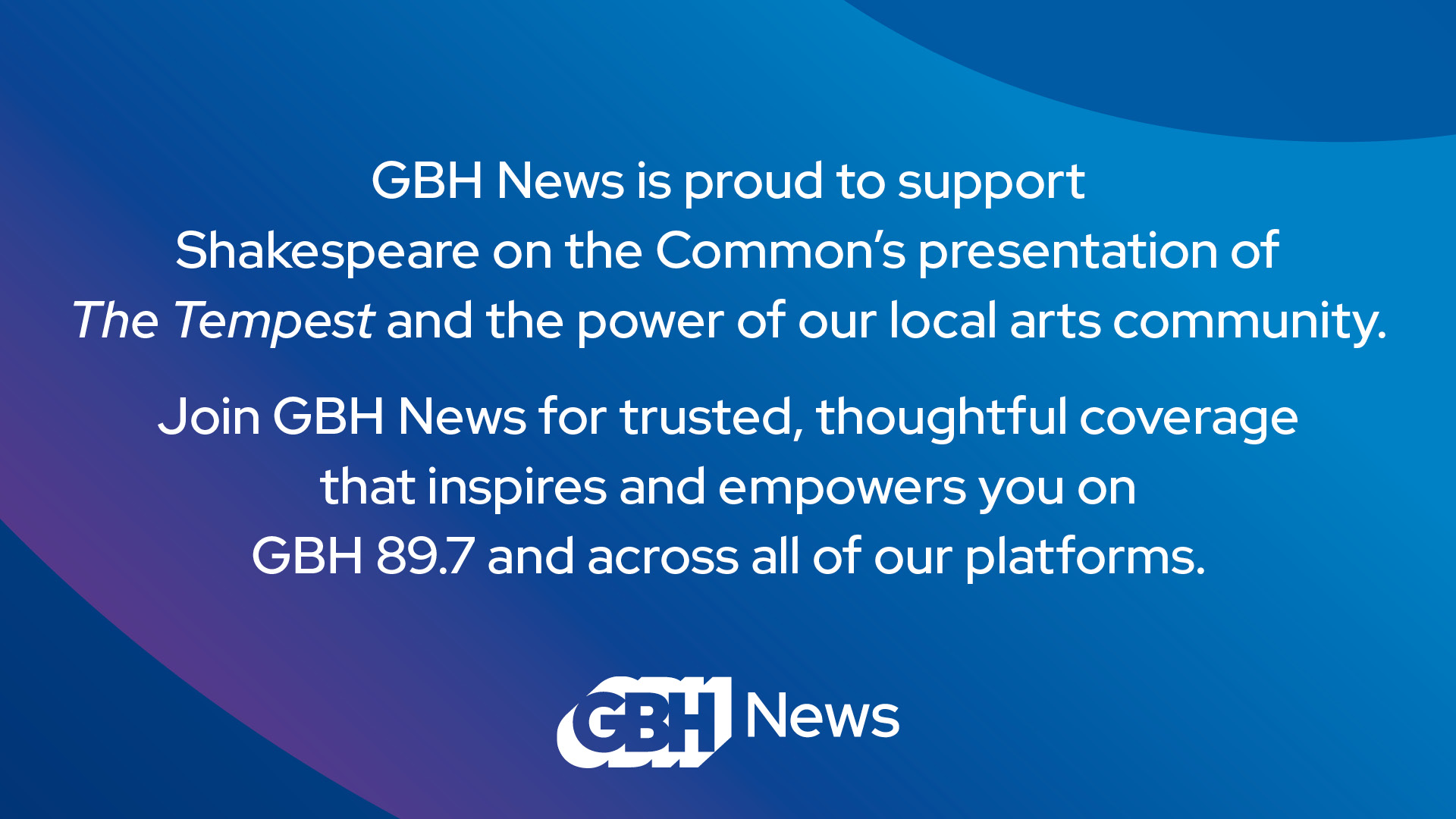 """IMAGE: blue and purple background with GBH logo and text that says """"GBH News is proud to support Shakespeare on the Common's presentation of The Tempest and the power of our local arts community. Join GBH News for trusted, thoughtful coverage that inspires and empowers you on GBH 89.7 and across all of our platforms."""